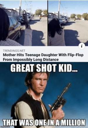 Long shot. via /r/memes https://ift.tt/35WUm8v: TRENDINGS.NET  Mother Hits Teenage Daughter With Flip-Flop  From Impossibly Long Distance  GREAT SHOT KID.  THAT WAS ONE IN A MILLION  imgflip.com Long shot. via /r/memes https://ift.tt/35WUm8v