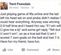 "Fifa, Funny, and Goals: Trent Fewsdale  46 mins Norton  Just playing game of fifa online and the lad  left his head set on and probs didn't realise l  could hear everything. Anyway was winning  2-0 half time and I heard him say ""if I win will  U give me a bj"" and some girl reply ""Yeh but  U won't win"", so as a true lad that U am I  scored 7 own goals on the belt and lost 7-2.  Have fun my friend, have fun.  If, Like  ·1 Comment  → Share BRO CODE https://t.co/ETvblN1SeF"