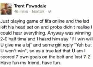 """laughoutloud-club:  Not all Heroes wear capes: Trent Fewsdale  46 mins Norton  Just playing game of fifa online and the lad  left his head set on and probs didn't realise  could hear everything. Anyway was winning  2-0 half time and I heard him say """"if I win will  U give me a bj"""" and some girl reply """"Yeh but  U won't win"""", so as a true lad that U am l  scored 7 own goals on the belt and lost 7-2.  Have fun my friend, have fun. laughoutloud-club:  Not all Heroes wear capes"""
