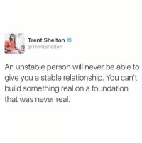 Love, Memes, and Never: Trent Shelton  @Trent Shelton  An unstable person will never be able to  give you a stable relationship. You can't  build something real on a foundation  that was never real. Love you enough to know you deserve more.