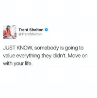 Life, Memes, and 🤖: Trent Shelton  @TrentShelton  JUST KNOW, somebody is going to  value everything they didn't. Move on  with your life. New beginnings.