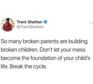 Children, Life, and Parents: Trent Shelton  @TrentShelton  So many broken parents are building  broken children. Don't let your mess  become the foundation of your child's  life. Break the cycle. Break the cycle