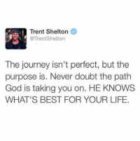 God, Journey, and Life: Trent Shelton  @TrentShelton  The journey isn't perfect, but the  purpose is. Never doubt the path  God is taking you on. HE KNOWS  WHAT'S BEST FOR YOUR LIFE. God doesn't make mistakes