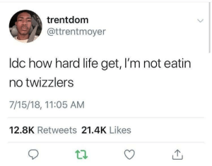 Dank, Life, and Memes: trentdom  @ttrentmoyer  ldc how hard life get, I'm not eatin  no twizzlers  7/15/18, 11:05 AM  12.8K Retweets 21.4K Likes Twizzlers taste like plastic. by Throwaway412160987 FOLLOW HERE 4 MORE MEMES.