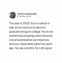 College, Definitely, and Memes: Trenton Kastensmidt  @TKastensmidt  The year is 2009. You're a senior in  high school and you're about to  graduate and go to college. You're not  worried about paying tuition because  a local businessman promised you  and your classmates tuition ten years  ago. You are a Scott's lot. Life's good definitely NOT stolen from @dundermifflinpaperco__ 🤩