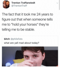 "Bitch, Funny, and Horses: Trenton Traffanstedt  @TrentonTraff  The fact that it took me 24 years to  figure out that when someone tells  me to ""hold your horses"" they're  telling me to be stable.  bitch @philsfists  what are yall mad about today? WTF?!?!?!? https://t.co/aIYbmgxqWu"
