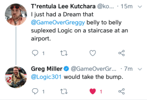 I fuckin love Greg. 😂💖: T'rentula Lee Kutchara @ko... 15m  I just had a Dream that  @GameOverGreggy belly to belly  suplexed Logic on a staircase at an  airport.  1  Greg Miller @GameOverGr... 7m  @Logic301 would take the bump.  1  1 I fuckin love Greg. 😂💖
