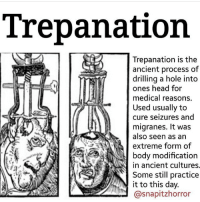Head, Memes, and Ancient: Trepanation  Trepanation is the  ancient process of  drilling a hole into  ones head for  medical reasons.  Used usually to  cure seizures and  migranes. It was  also seen as an  extreme form of  body modification  in ancient cultures.  Some stil practice  it to this day.  @snapitzhorror that face though