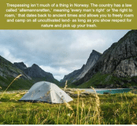 Memes, Respect, and Trash: Trespassing isn't much of a thing in Norway. The country has a law  called 'allemannsretten,' meaning 'every man's right' or 'the right to  roam, that dates back to ancient times and allows you to freely roam  and camp on all uncultivated land- as long as you show respect for  nature and pick up your trash. https://t.co/bZQJbpLnSV