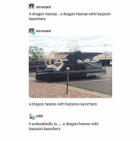 Memes, 🤖, and Dragon: trevenant  A dragon hearse... a dragon hearse with harpoon  launchers  trevenant  a dragon hearse with harpoon launchers  it undoubtedly is. a dragon hearse with  harpoon launchers looks like my ride is here - Max textpost textposts
