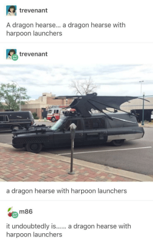 Dragon, Hearse, and Undoubtedly: trevenant  A dragon hearse... a dragon hearse with  harpoon launchers  trevenant  a dragon hearse with harpoon launchers  m86  it undoubtedly is.. a dragon hearse with  harpoon launchers A hearse…