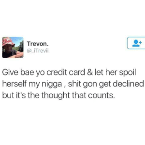 Its always the thought by mikehunt1995 FOLLOW HERE 4 MORE MEMES.: Trevon.  @iTrevii  Give bae yo credit card & let her spoil  herself my nigga, shit gon get declined  but it's the thought that counts. Its always the thought by mikehunt1995 FOLLOW HERE 4 MORE MEMES.