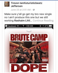 Huge shout @iamfuturisticbeatz for supporting by copping our single and he produces for us but he didn't made the beat😏 igotbars Bars brooklyn bronx queens longisland rap cars rapjuggernàuts realemcees realhiphop music rnb rapmusic loveinhiphop loyalty brutecamp dope lyrics mc hiphop emcee rhymes beats itunes lyrical artist hiphopduo battlerap: Trevon lamfuturisticbeatz  Jefferson  June 23 at 2:01 AM .  Make sure y'all go get my bro new single  no I ain't produce this one but we still  working Rashaim Littl... Continue Reading  Eacebook ..ooo  1:59 AM  ④イ87%  。  BRUTE CAMP  DVISOR Huge shout @iamfuturisticbeatz for supporting by copping our single and he produces for us but he didn't made the beat😏 igotbars Bars brooklyn bronx queens longisland rap cars rapjuggernàuts realemcees realhiphop music rnb rapmusic loveinhiphop loyalty brutecamp dope lyrics mc hiphop emcee rhymes beats itunes lyrical artist hiphopduo battlerap