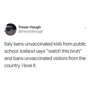 "Hardcore ban: Trevor Hough  @trevordhough  Italy bans unvaccinated kids from public  school. Iceland says ""watch this bruh""  and bans unvaccinated visitors from the  country.I love it. Hardcore ban"