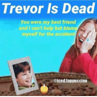"""Best Friend, Dank, and Hello: Trevor Is Dead  You were my best friend  and I can't help but blame  myself for the accident  @iced.fappuccino <p>Hello darkness my old friend via /r/dank_meme <a href=""""http://ift.tt/2nmCoIv"""">http://ift.tt/2nmCoIv</a></p>"""