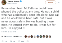 Being Alone, Ass, and Family: Trevor Moore  Follow  @itrevormoore  Remember. Kevin McCallister could have  phoned the police at any time. He was a child  who had accidentally been left alone. One call  and he would have been safe. But it was  never about safety. He was hunting those  men. He wanted them to die. It was fun for  him. He enjoyed it.  6:48 PM-25 Dec 2018  28,136 Retweets 140,632 Likes·  @O.. dynastylnoire: that-catholic-shinobi:  celticpyro:   greater-than-the-sword:  klubbhead:   refurbishedchild:   klubbhead:  mysharona1987:  Like, I know he is only eight. But the movie makes a big deal of saying he an incredibly smart eight year old. MENSA- levels of IQ.  Some of those traps were ingenious.  One 911 phone call saying 'Help me.' All it would have taken for this whole mess to get sorted.  The police come in, take good care of Kevin till the family arrives.  Arrest Harry and Marv.   But, no. Kevin chose the dark path of cruel sadism.    Kevin was a Sith  How can anyone both see the Home Alone series, and think gun control will reduce violence?   GIVE👏MINORS👏ACCESS👏TO👏GUNS👏   Let me just come back in defense of Kevin. If Kevin was so smart, he must have known that calling the police would cause his family to get in trouble for leaving him alone at the house. Given Kevin's other actions in the movie, such as pretending that he was shopping for his mom who was in the car, it seems pretty evident that he took pains to keep adults, even responsible ones, from knowing that he was alone in the house. This shows a distrust of the establishment, and it's possible that Kevin was even aware (as I was at the age of 8) of the general concept of a CPS investigation. By refusing to call the police, Kevin was acting selflessly to keep his family from being split further. Thanks for coming to my Ted Talk.  A couple of bandits come to rob some poor eight-year-old's home and you call him a sadist for taking direct action. If some mofos came and invaded the safety of MY domicile you bet your sweet ass I'd concoct the most brutal means of retaliation imaginable to ensure those bastards never set foot in another home ever again.   Broke: Kevin was a sadist  Woke: Kevin didn't trust the establishment and didn't want CPS to investigate his parents  Bespoke: Kevin had a God given right to defend his property    Here for all Kevin McAllister theories