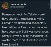 Hang the wet bandits: Trevor Moore  @itrevormoore  Remember. Kevin McCallister could  have phoned the police at any time.  He was a child who had accidentally  been left alone. One call and he would  have been safe. But it was never about  safety.He was hunting those men. He  wanted them to die. It was fun for him  He enjoyed it. Hang the wet bandits