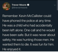 Hang the wet bandits: Trevor Moore  @itrevormoore  Remember. Kevin McCallister could  have phoned the police at any time  He was a child who had accidentally  been left alone. One call and he would  have been safe. But it was never about  safety. He was hunting those men. He  wanted them to die. It was fun for him.  He enjoyed it Hang the wet bandits