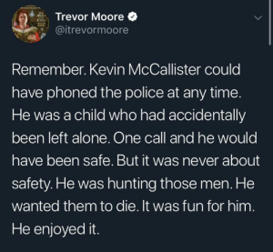 This is a meme by KulestOfDudes MORE MEMES: Trevor Moore  @itrevormoore  Remember. Kevin McCallister could  have phoned the police at any time.  He was a child who had accidentally  been left alone. One call and he would  have been safe. But it was never about  safety. He was hunting those men. He  wanted them to die. It was fun for him  He enjoyed it. This is a meme by KulestOfDudes MORE MEMES