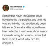 Being Alone, Memes, and Police: Trevor Moore  @itrevormoore  slory  et aut  TRED  Remember. Kevin McCallister could  have phoned the police at any time. He  was a child who had accidentally been  left alone. One call and he would have  been safe. But it was never about safety  He was hunting those men. He wanted  them to die. It was fun for him. He  enjoyed it @whitepeoplehumor always makes me laugh 😂