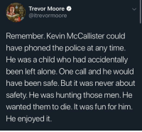 Being Alone, Meme, and Memes: Trevor Moore  @itrevormoore  Tsittes  Remember. Kevin McCallister could  have phoned the police at any time.  He was a child who had accidentally  been left alone. One call and he would  have been safe. But it was never about  safety. He was hunting those men. He  wanted them to die. It was fun for him  He enjoyed it. This is a meme via /r/memes http://bit.ly/2EPi3WB