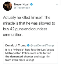 """<p>A """"miracle"""" indeed (via /r/BlackPeopleTwitter)</p>: Trevor Noah  @Trevornoah  Actually he killed himself. The  miracle is that he was allowed to  buy 42 guns and countless  ammunition.  Donald J. Trump @realDonaldTrump  It is a """"miracle"""" how fast the Las Vegas  Metropolitan Police were able to find  the demented shooter and stop him  from even more killing! <p>A """"miracle"""" indeed (via /r/BlackPeopleTwitter)</p>"""