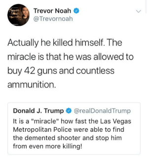 """A """"miracle"""" indeed: Trevor Noah  @Trevornoah  Actually he killed himself. The  miracle is that he was allowed to  buy 42 guns and countless  ammunition.  Donald J. Trump @realDonaldTrump  It is a """"miracle"""" how fast the Las Vegas  Metropolitan Police were able to find  the demented shooter and stop him  from even more killing! A """"miracle"""" indeed"""
