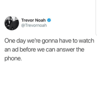 Phone, Too Much, and Noah: Trevor Noah  @Trevornoah  One day we're gonna have to watch  an ad before we can answer the  phone. Its getting too much.