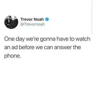Dank, Memes, and Phone: Trevor Noah  @Trevornoah  One day we're gonna have to watch  an ad before we can answer the  phone. Its getting too much by SirMCoolguy MORE MEMES