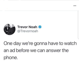 Dank, Memes, and Phone: Trevor Noah  @Trevornoah  One day we're gonna have to watch  an ad before we can answer the  phone. I'm not looking forward to that day by blxkman MORE MEMES