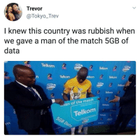 Blackpeopletwitter, Match, and Net: Trevor  @Tokyo_Trev  I knew this country was rubbish when  we gave a man of the match 5GB of  data  Telkom  Telkorm  Telkom  elkom  Telkom  Telkor  Telkom  an of the match  Tellkom  090  の !Telkom  5GB  Telkom  o000o  00B0000  Dato  Tal <p>The effects of abolishing Net Neutrality reaching the far reaches of the globe (via /r/BlackPeopleTwitter)</p>