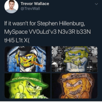 Funny, Homie, and MySpace: Trevor Wallace  @TrevWall  If it wasn't for Stephen Hillenburg,  MySpace VVOuLd'v3 N3v3R b33N If you remember this you a real OG and drop an F for the homie Stephen Hillenburg