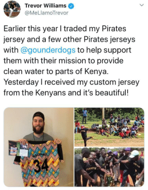 Beautiful, Mlb, and Money: Trevor Williams  @MeLlamoTrevor  Earlier this year I traded my Pirates  jersey and a few other Pirates jerseys  with @gounderdogs to help support  them with their mission to provide  clean water to parts of Kenya.  Yesterday I received my custom jersey  from the Kenyans and it's beautiful!  ATE  PIRATE MLB player auctions off signed jersey to raise money for clean water in Kenya. They thank him with a Hand Made Jersey!
