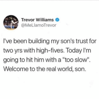 """Ironic, The Real, and Today: Trevor Williams  @MeLlamoTrevor  I've been building my son's trust for  two yrs with high-fives. Today I'm  going to hit him with a """"too slow"""".  Welcome to the real world, son. cold world"""