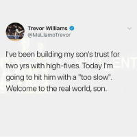 """Memes, The Real, and Today: Trevor Williams  @MeLlamoTrevor  I've been building my son's trust for  two yrs with high-fives. Today I'm  going to hit him with a """"too slow  Welcome to the real world, son. 🤣😂"""