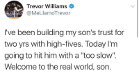 """The Real, Today, and World: Trevor Williams  @MeLlamoTrevor  I've been building my son's trust for  two yrs with high-fives. Today l'm  going to hit him with a """"too slow"""".  Welcome to the real world, son. Today he becomes a man"""