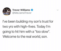 "Gotta always be on your toes!: Trevor Williams  @MeLlamoTrevor  I've been building my son's trust for  two yrs with high-fives. Today l'm  going to hit him with a ""too slow"".  Welcome to the real world, son Gotta always be on your toes!"