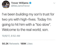 """me🙏irl: Trevor Williams  @MeLlamoTrevor  I've been building my son's trust for  two yrs with high-fives. Today I'm  going to hit him with a """"too slow"""".  Welcome to the real world, son.  10/6/17, 8:52 AM  50.2K Retweets 189K Likes me🙏irl"""