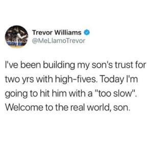 "real world: Trevor Williams  @MeLlamoTrevor  I've been building my son's trust for  two yrs with high-fives. Today I'm  going to hit him with a ""too slow"".  Welcome to the real world, son."
