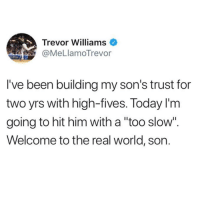 """The Real, Today, and World: Trevor Williams  MeLlamoTrevor  l've been building my son's trust for  two yrs with high-fives. Today l'm  going to hit him with a """"too slow'.  Welcome to the real world, son."""