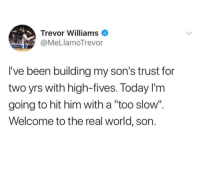 """The Real, Today, and World: Trevor Williams  st @MeLlamoTrevor  I've been building my son's trust for  two yrs with high-fives. Today l'm  going to hit him with a """"too slow"""".  Welcome to the real world, son."""