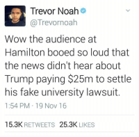 I think Trump is trying to distract us from other news. What do you think? ~Rick: @Trevornoah  Wow the audience at  Hamilton booed so loud that  the news didn't hear about  Trump paying $25m to settle  his fake university lawsuit  1:54 PM 19 Nov 16  15.3K  RETWEETS  25.3K  LIKES I think Trump is trying to distract us from other news. What do you think? ~Rick