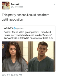 Blackpeopletwitter, Bodies , and Community: Trevskii  @_Trevooooo  This pretty serious i could see them  gettin probation  WSB-TV@wsbtv  Police: Teens killed grandparents, then held  house party with bodies still inside: 2wsb.tv/  2pFXW0E @LİZArtzWSB has more at 6:02 a.m  2017-04-22, 8:13 AM <p>Or worse, community service……. (via /r/BlackPeopleTwitter)</p>