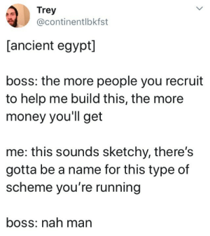 scheme: Trey  @continentlbkfst  [ancient egypt]  boss: the more people you recruit  to help me build this, the more  money you'll get  me: this sounds sketchy, there's  gotta be a name for this type of  scheme you're running  boss: nah man