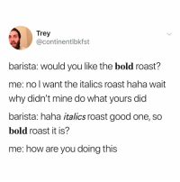 Roast, Good, and Relatable: Trey  @continentlbkfst  barista: would you like the bold roast?  me: no l want the italics roast haha wait  why didn't mine do what yours did  barista: haha italics roast good one, so  bold roast it is?  me: how are you doing this baristas are too powerful