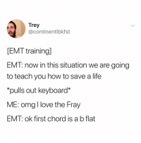 Head, Life, and Love: Trey  @continentlbkfst  EMT training]  EMT: now in this situation we are going  to teach you how to save a life  pulls out keyboard*  ME: omg l love the Fray  EMT: ok first chord is a b flat now the song is stuck in my head and probably yours too (via: @continentlbkfst)