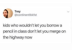 laughoutloud-club:  Did you share your pencils?: Trey  @continentlbkfst  kids who wouldn't let you borrow a  pencil in class don't let you merge on  the highway now laughoutloud-club:  Did you share your pencils?