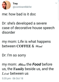 Bad, Family, and Food: Trey  @continentlbkfst  me: how bad is it doc  Dr: she's developed a severe  case of decorative house speech  disorder  my mom: Life is what happens  between COFFEE &line  Dr. l'm so sorry  my mom: Bless the Food before  us, the Family beside us, and the  Lore between us  5:35 pm 06 Oct 18