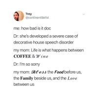 Bad, Family, and Food: Trey  @continentlbkfst  me: how bad is it doc  Dr: she's developed a severe case of  decorative house speech disorder  my mom: Life is what happens between  COFFEE & ine  Dr: I'm so sorry  my mom: Bt ,  the Family beside us, and the Love  between us  ess the Food before US just remember, life is a 𝓳𝓸𝓾𝓻𝓷𝓮𝔂 not a 𝚍𝚎𝚜𝚝𝚒𝚗𝚊𝚝𝚒𝚘𝚗 (@continentlbkfst on Twitter)