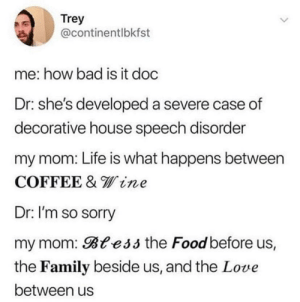 Bad, Family, and Food: Trey  @continentlbkfst  me: how bad is it doc  Dr: she's developed a severe case of  decorative house speech disorder  my mom: Life is what happens between  COFFEE & line  Dr: I'm so sorry  my mom: Btess the Food before us,  the Family beside us, and the Love  between us how do you get those fonts